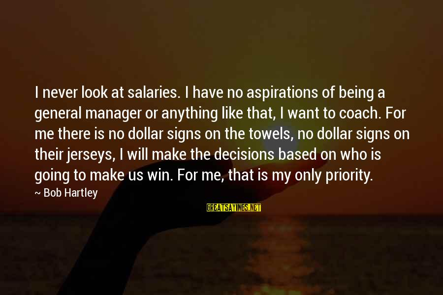 No Win Sayings By Bob Hartley: I never look at salaries. I have no aspirations of being a general manager or