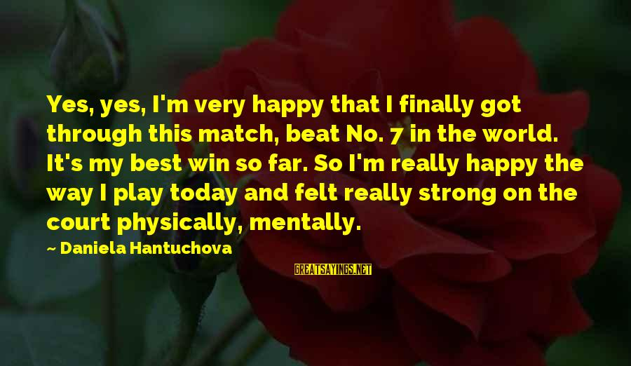 No Win Sayings By Daniela Hantuchova: Yes, yes, I'm very happy that I finally got through this match, beat No. 7