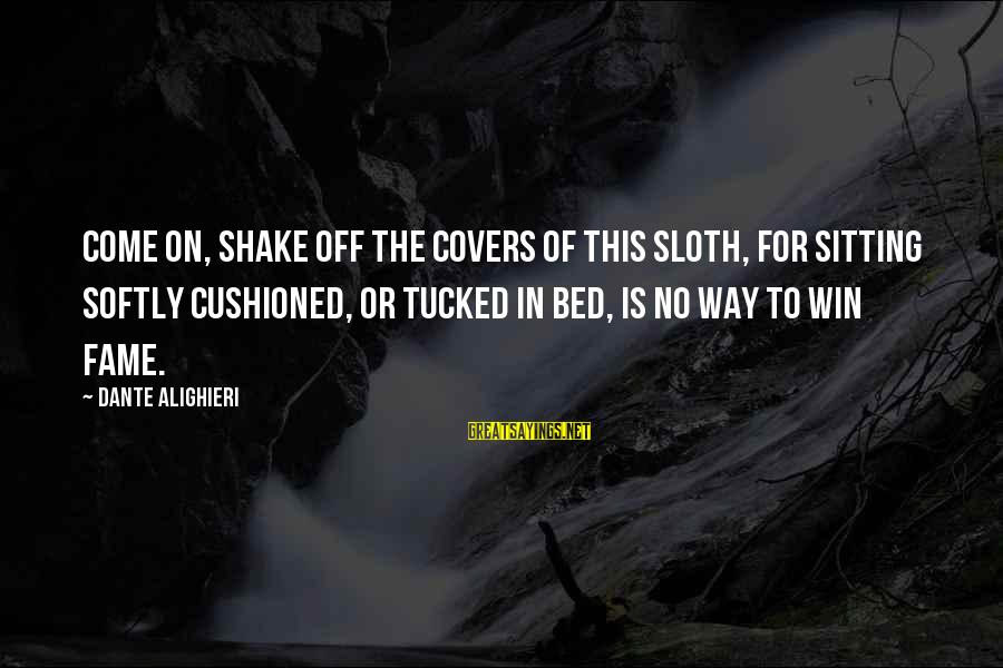 No Win Sayings By Dante Alighieri: Come on, shake off the covers of this sloth, for sitting softly cushioned, or tucked