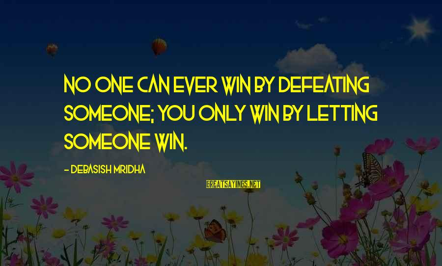 No Win Sayings By Debasish Mridha: No one can ever win by defeating someone; you only win by letting someone win.
