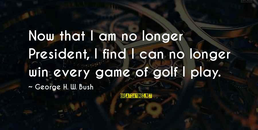 No Win Sayings By George H. W. Bush: Now that I am no longer President, I find I can no longer win every