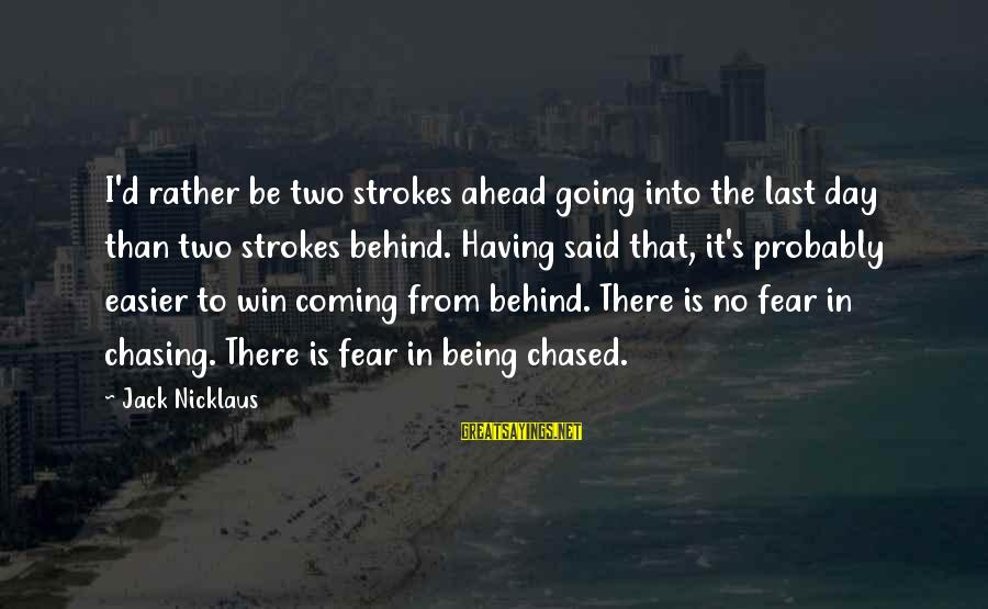 No Win Sayings By Jack Nicklaus: I'd rather be two strokes ahead going into the last day than two strokes behind.