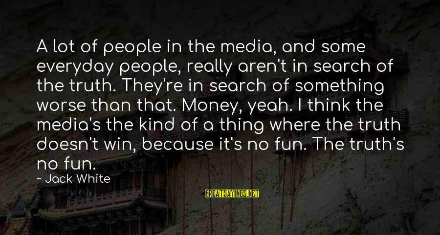 No Win Sayings By Jack White: A lot of people in the media, and some everyday people, really aren't in search