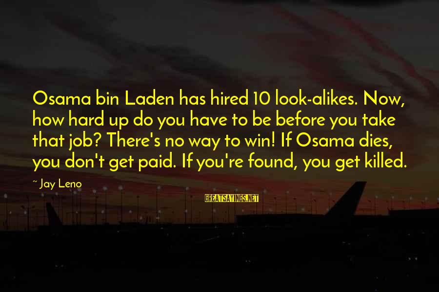 No Win Sayings By Jay Leno: Osama bin Laden has hired 10 look-alikes. Now, how hard up do you have to