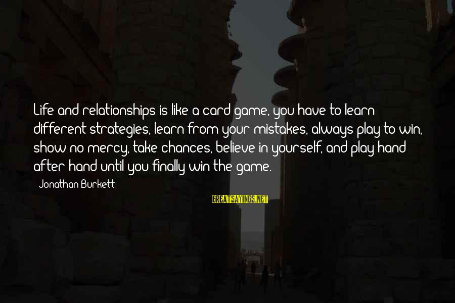 No Win Sayings By Jonathan Burkett: Life and relationships is like a card game, you have to learn different strategies, learn