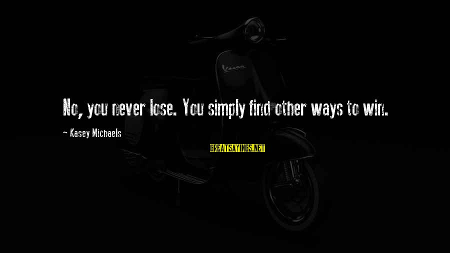 No Win Sayings By Kasey Michaels: No, you never lose. You simply find other ways to win.
