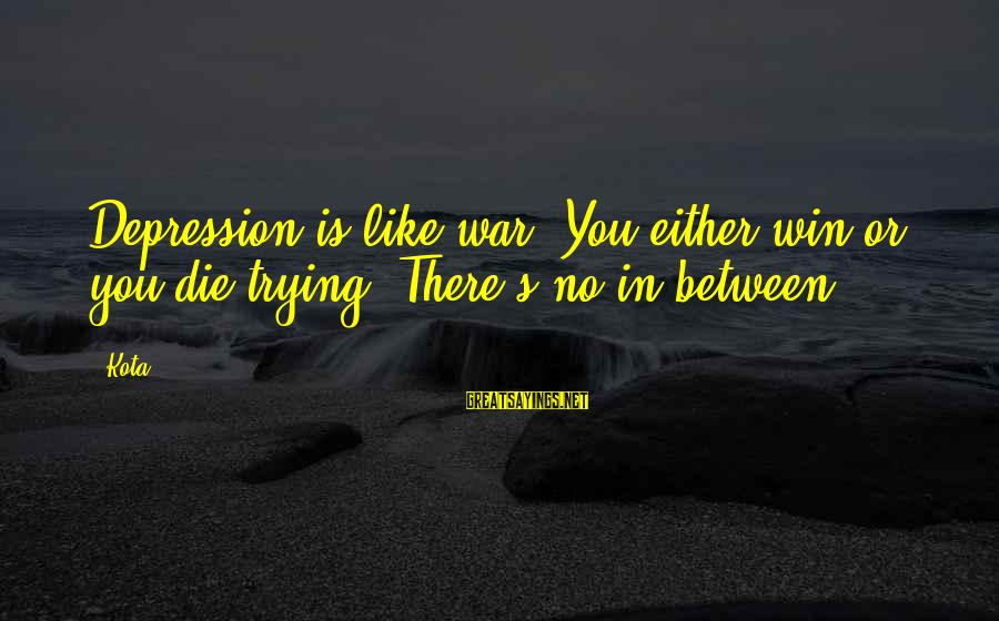No Win Sayings By Kota: Depression is like war. You either win or you die trying. There's no in between.