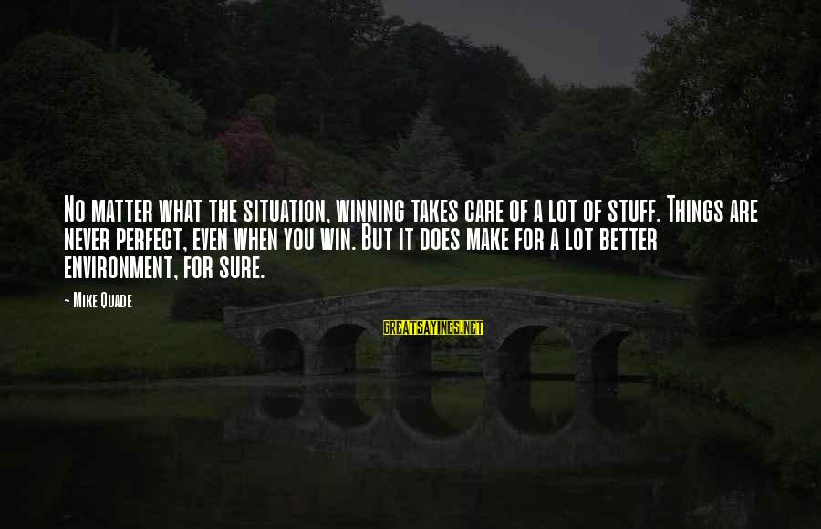 No Win Sayings By Mike Quade: No matter what the situation, winning takes care of a lot of stuff. Things are