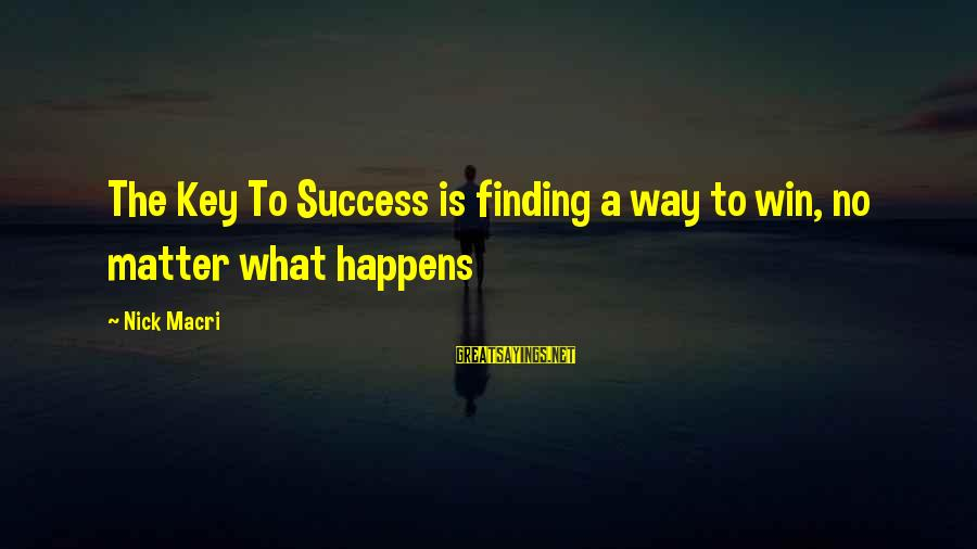 No Win Sayings By Nick Macri: The Key To Success is finding a way to win, no matter what happens