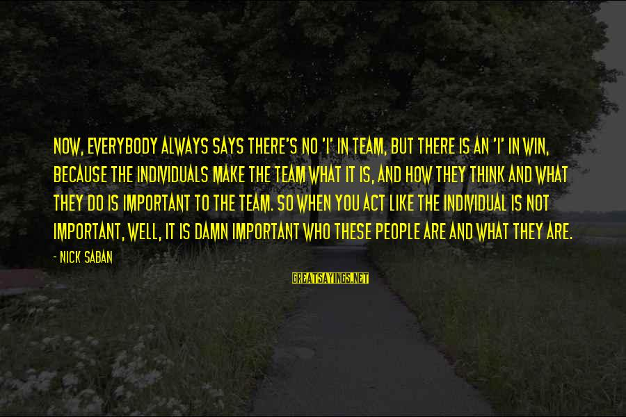 No Win Sayings By Nick Saban: Now, everybody always says there's no 'I' in team, but there is an 'I' in