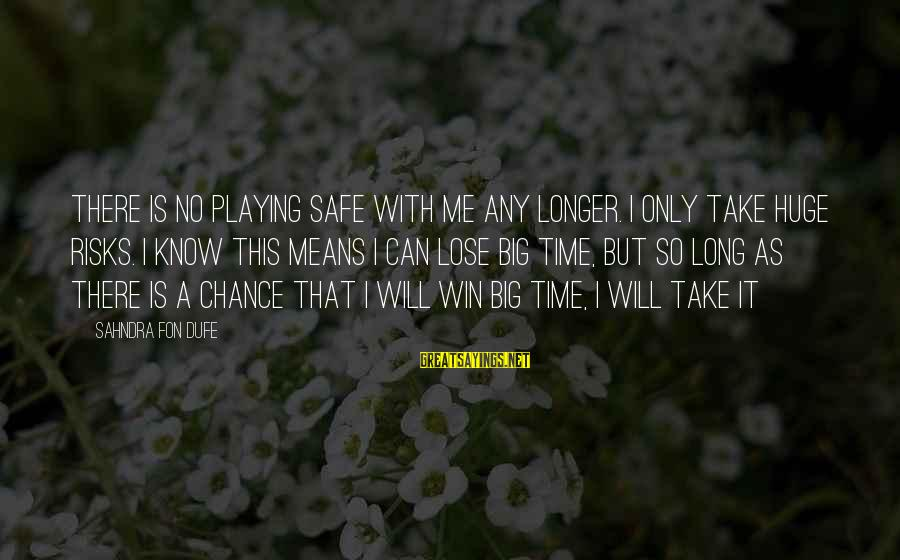 No Win Sayings By Sahndra Fon Dufe: There is no playing safe with me any longer. I only take huge risks. I