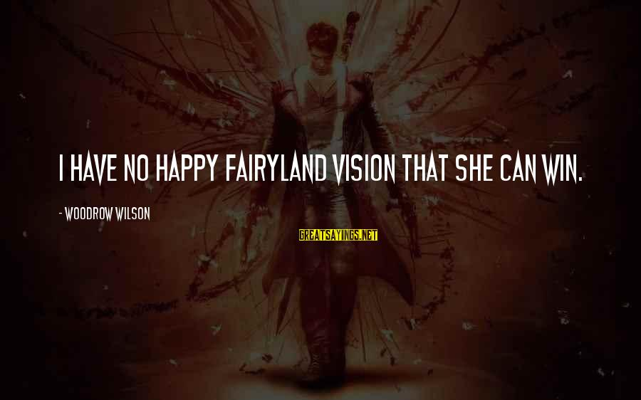 No Win Sayings By Woodrow Wilson: I have no happy fairyland vision that she can win.
