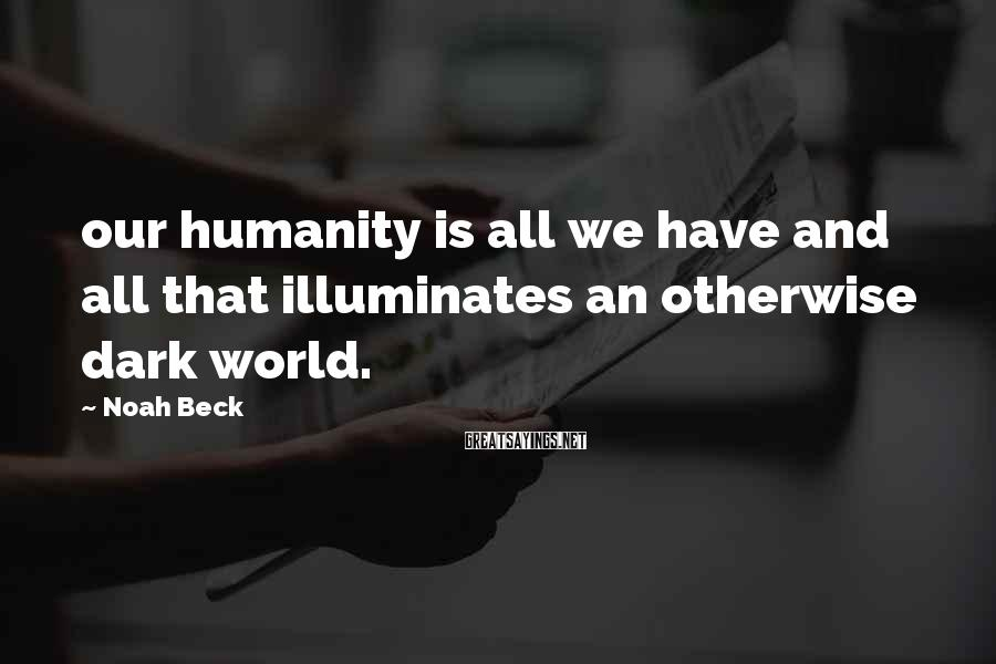 Noah Beck Sayings: our humanity is all we have and all that illuminates an otherwise dark world.