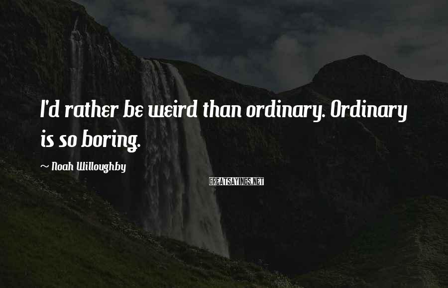 Noah Willoughby Sayings: I'd rather be weird than ordinary. Ordinary is so boring.