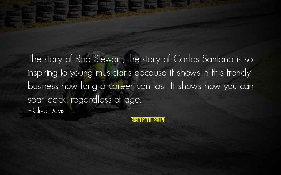 Nobel Prize Winners Sayings By Clive Davis: The story of Rod Stewart, the story of Carlos Santana is so inspiring to young
