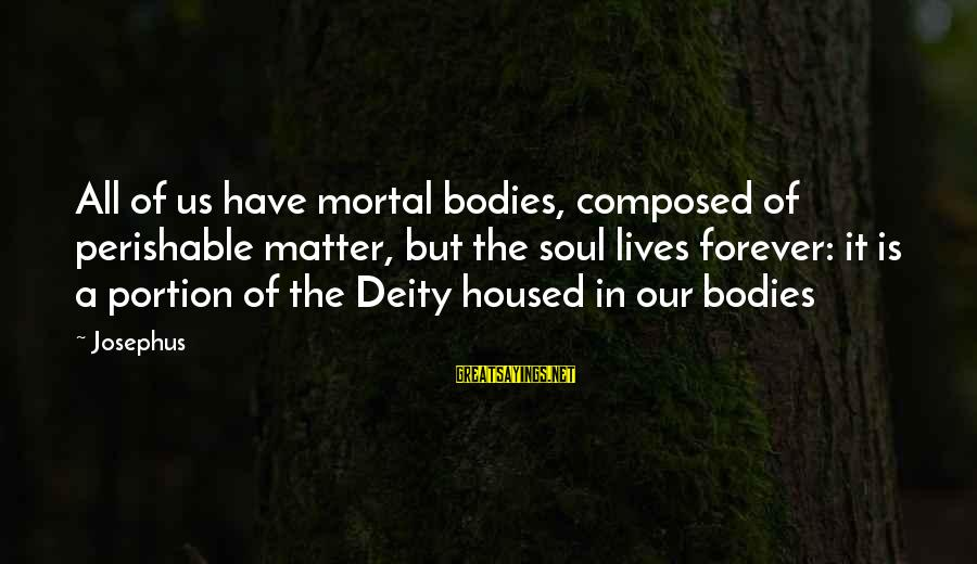 Nobel Prize Winners Sayings By Josephus: All of us have mortal bodies, composed of perishable matter, but the soul lives forever: