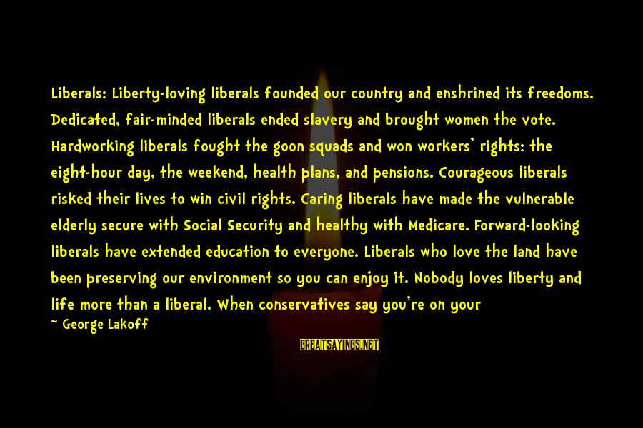 Nobody Caring Sayings By George Lakoff: Liberals: Liberty-loving liberals founded our country and enshrined its freedoms. Dedicated, fair-minded liberals ended slavery