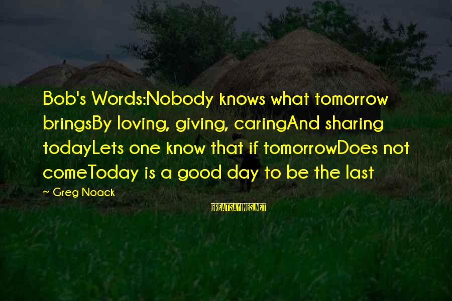 Nobody Caring Sayings By Greg Noack: Bob's Words:Nobody knows what tomorrow bringsBy loving, giving, caringAnd sharing todayLets one know that if