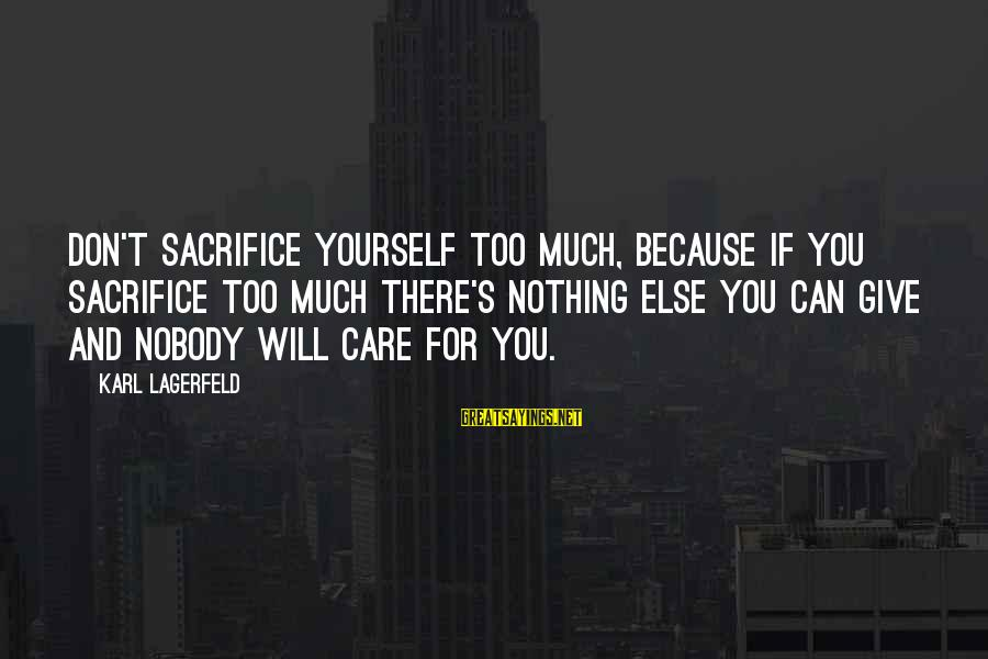Nobody Caring Sayings By Karl Lagerfeld: Don't sacrifice yourself too much, because if you sacrifice too much there's nothing else you
