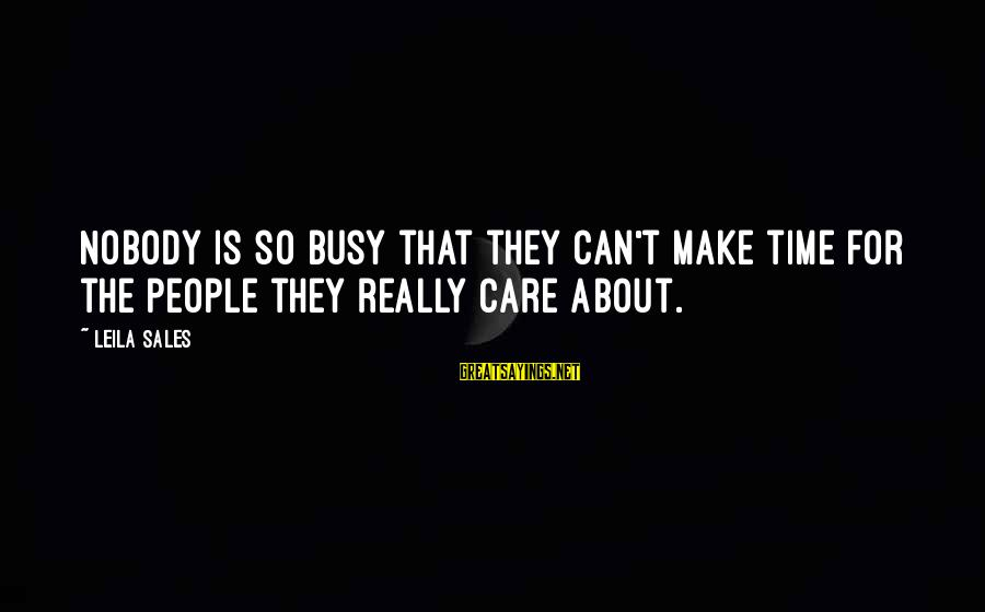 Nobody Caring Sayings By Leila Sales: Nobody is so busy that they can't make time for the people they really care