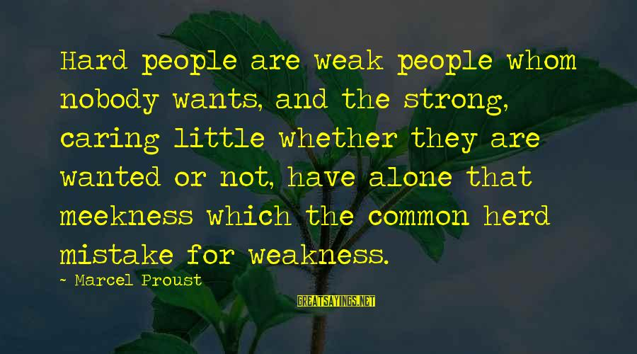 Nobody Caring Sayings By Marcel Proust: Hard people are weak people whom nobody wants, and the strong, caring little whether they