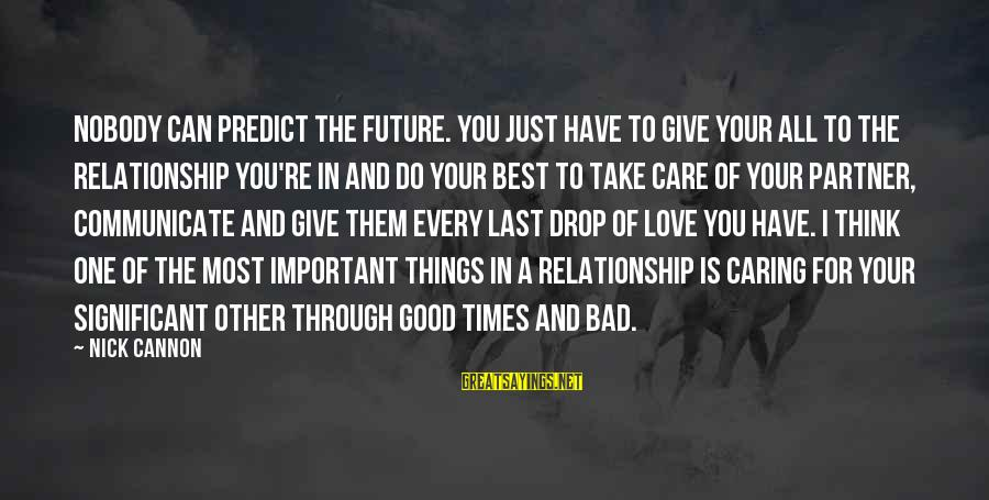 Nobody Caring Sayings By Nick Cannon: Nobody can predict the future. You just have to give your all to the relationship
