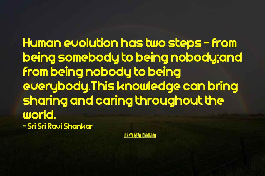 Nobody Caring Sayings By Sri Sri Ravi Shankar: Human evolution has two steps - from being somebody to being nobody;and from being nobody