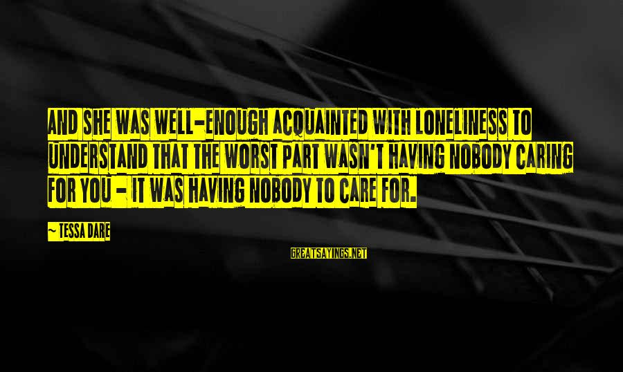 Nobody Caring Sayings By Tessa Dare: And she was well-enough acquainted with loneliness to understand that the worst part wasn't having