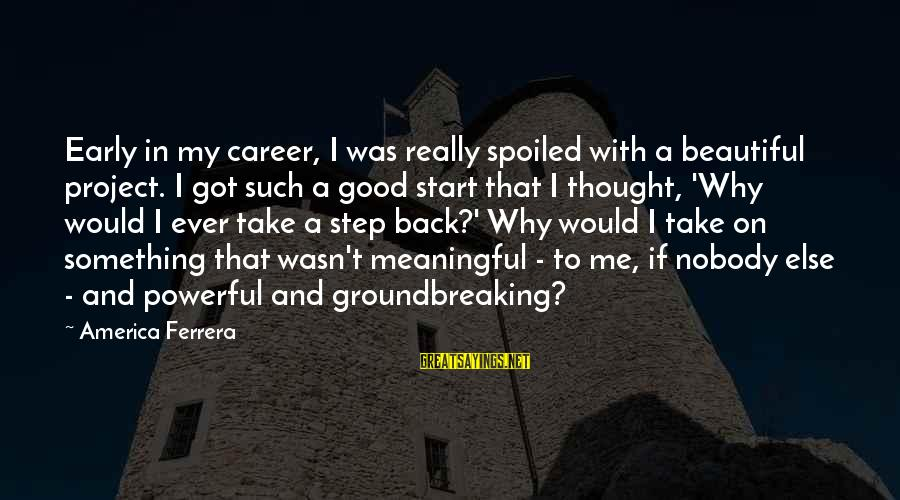 Nobody Got Your Back Sayings By America Ferrera: Early in my career, I was really spoiled with a beautiful project. I got such