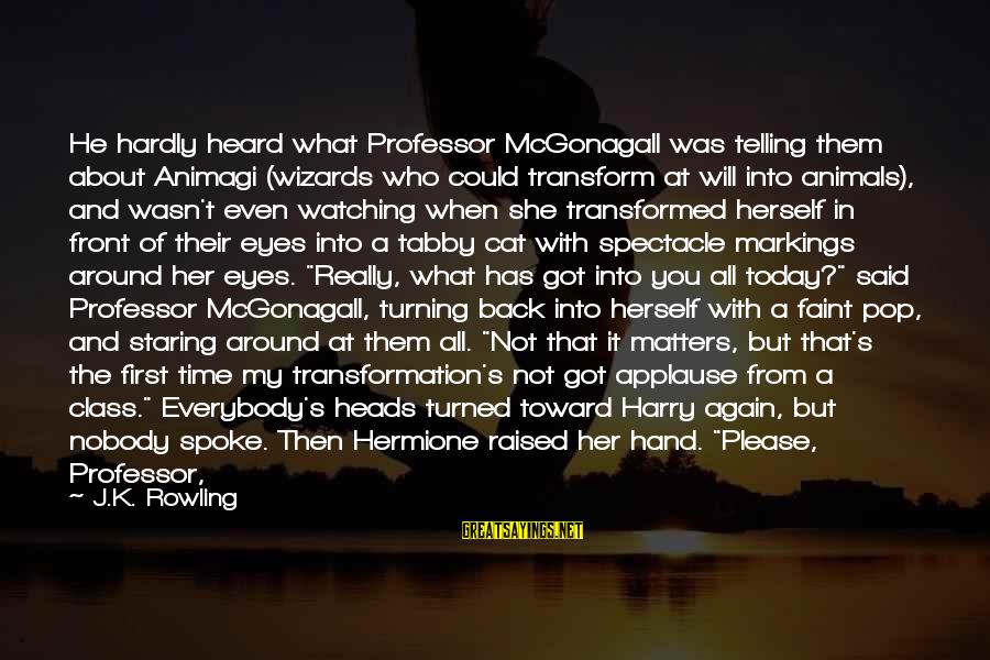 Nobody Got Your Back Sayings By J.K. Rowling: He hardly heard what Professor McGonagall was telling them about Animagi (wizards who could transform