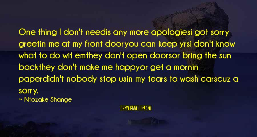 Nobody Got Your Back Sayings By Ntozake Shange: One thing I don't needis any more apologiesi got sorry greetin me at my front