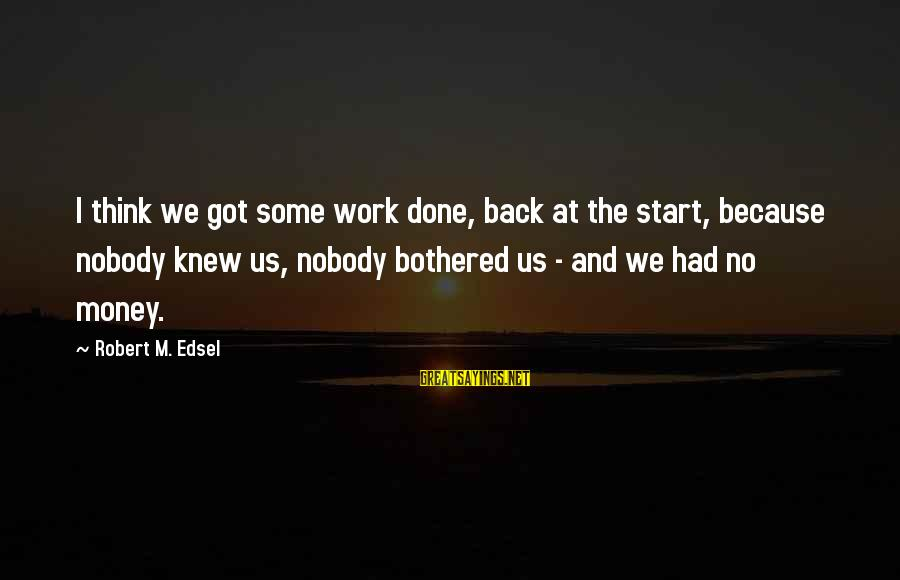 Nobody Got Your Back Sayings By Robert M. Edsel: I think we got some work done, back at the start, because nobody knew us,