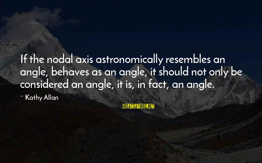 Nodal Sayings By Kathy Allan: If the nodal axis astronomically resembles an angle, behaves as an angle, it should not