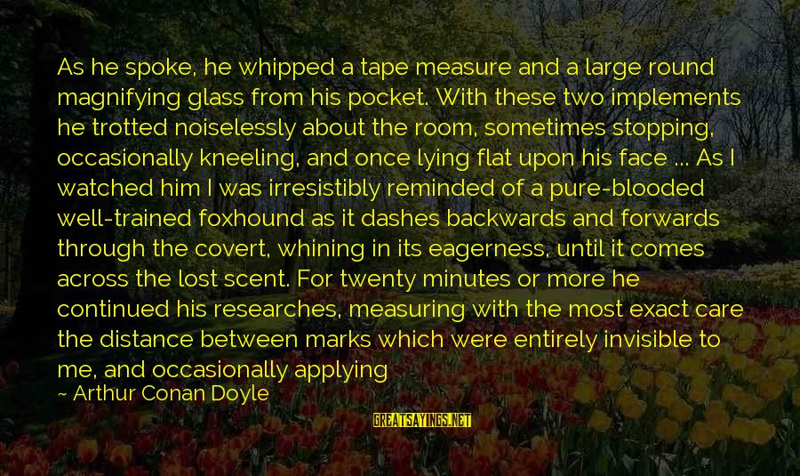 Noiselessly Sayings By Arthur Conan Doyle: As he spoke, he whipped a tape measure and a large round magnifying glass from