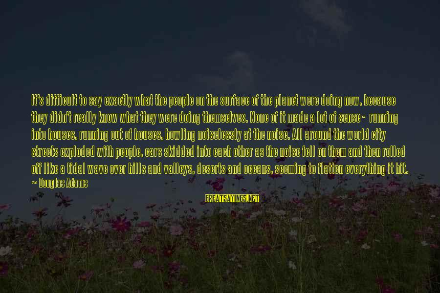 Noiselessly Sayings By Douglas Adams: It's difficult to say exactly what the people on the surface of the planet were