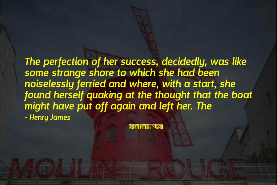 Noiselessly Sayings By Henry James: The perfection of her success, decidedly, was like some strange shore to which she had