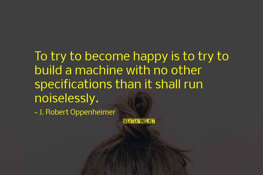 Noiselessly Sayings By J. Robert Oppenheimer: To try to become happy is to try to build a machine with no other