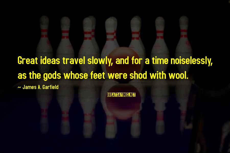 Noiselessly Sayings By James A. Garfield: Great ideas travel slowly, and for a time noiselessly, as the gods whose feet were
