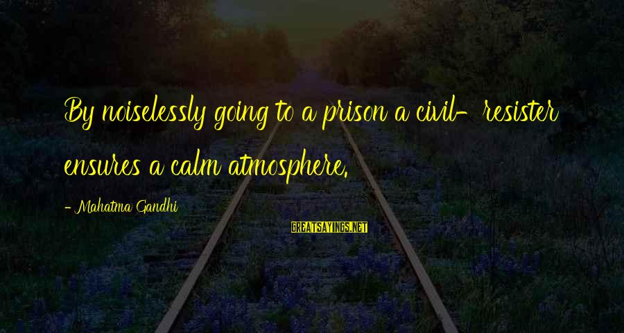Noiselessly Sayings By Mahatma Gandhi: By noiselessly going to a prison a civil-resister ensures a calm atmosphere.
