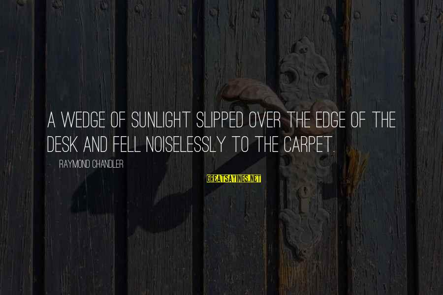 Noiselessly Sayings By Raymond Chandler: A wedge of sunlight slipped over the edge of the desk and fell noiselessly to