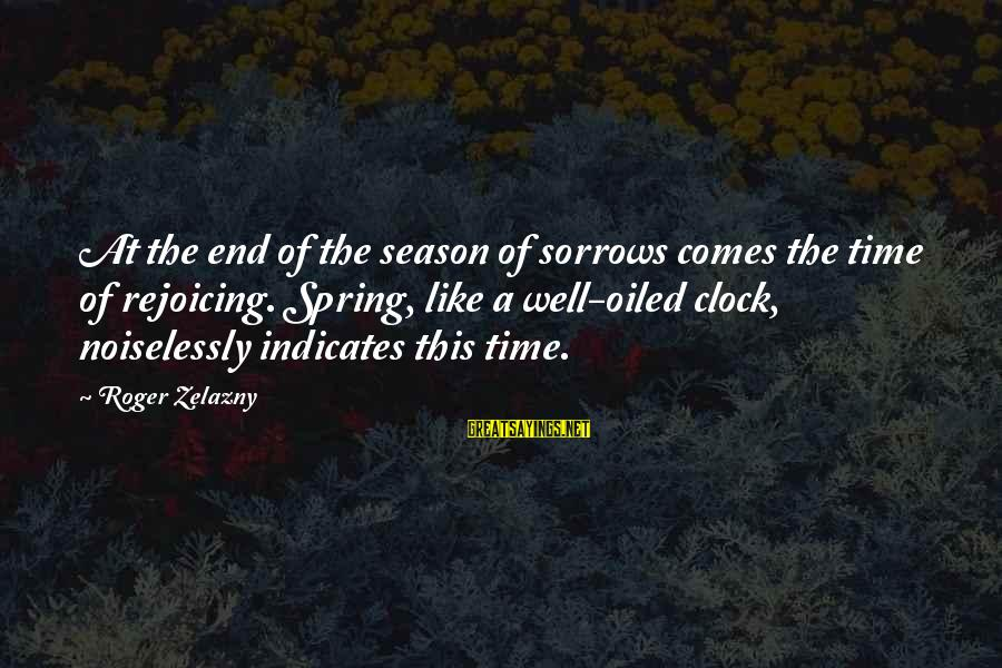 Noiselessly Sayings By Roger Zelazny: At the end of the season of sorrows comes the time of rejoicing. Spring, like