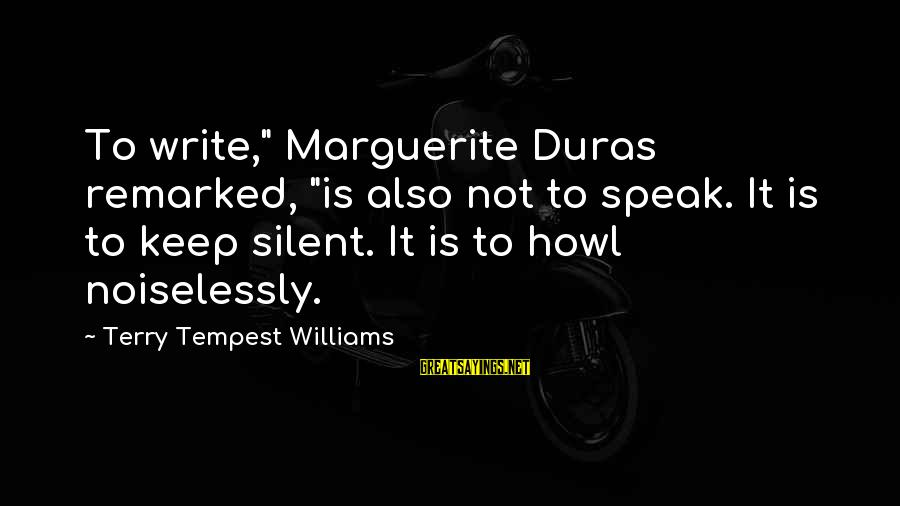 """Noiselessly Sayings By Terry Tempest Williams: To write,"""" Marguerite Duras remarked, """"is also not to speak. It is to keep silent."""