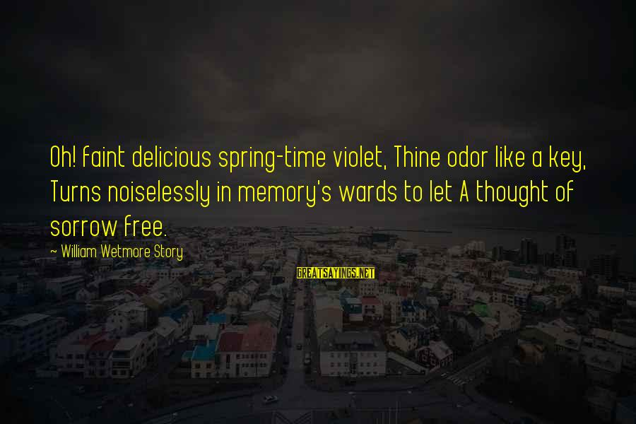 Noiselessly Sayings By William Wetmore Story: Oh! faint delicious spring-time violet, Thine odor like a key, Turns noiselessly in memory's wards