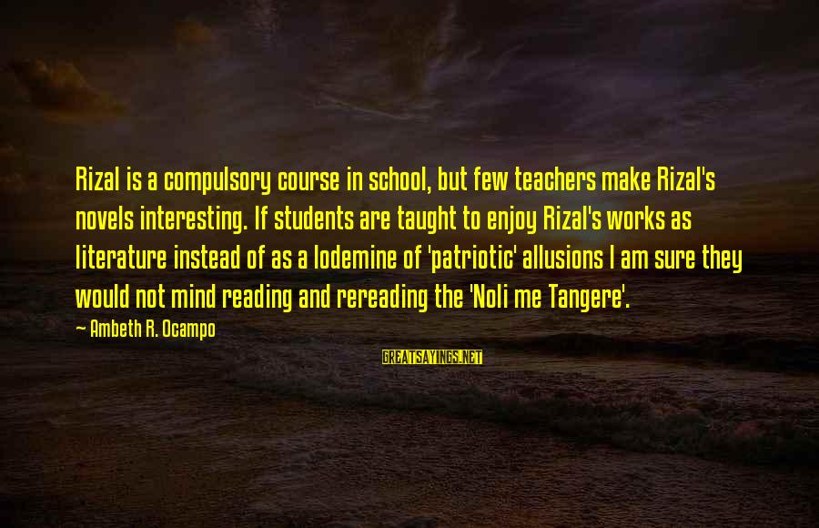 Noli Sayings By Ambeth R. Ocampo: Rizal is a compulsory course in school, but few teachers make Rizal's novels interesting. If