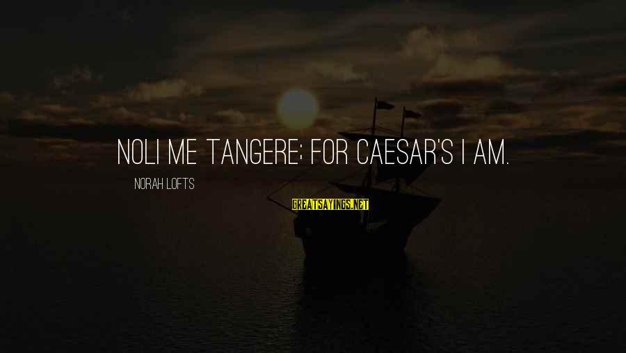 Noli Sayings By Norah Lofts: Noli me tangere; for Caesar's I am.