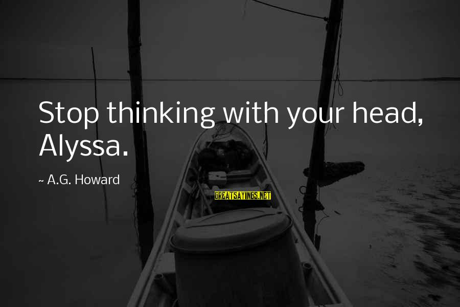 Non Stop Thinking Sayings By A.G. Howard: Stop thinking with your head, Alyssa.