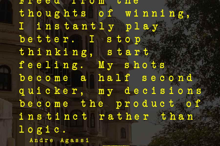 Non Stop Thinking Sayings By Andre Agassi: Freed from the thoughts of winning, I instantly play better. I stop thinking, start feeling.