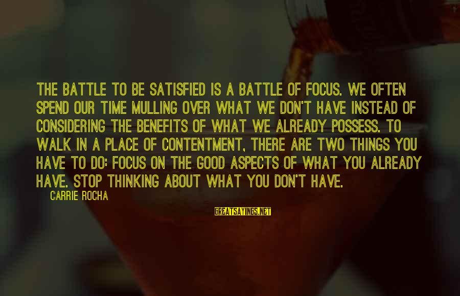 Non Stop Thinking Sayings By Carrie Rocha: The battle to be satisfied is a battle of focus. We often spend our time