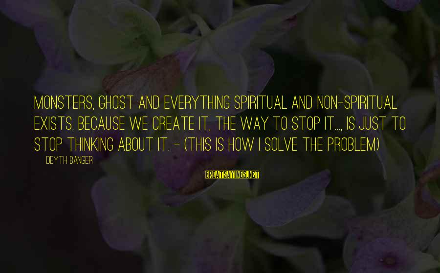 Non Stop Thinking Sayings By Deyth Banger: Monsters, ghost and everything spiritual and non-spiritual exists. Because we create it, the way to