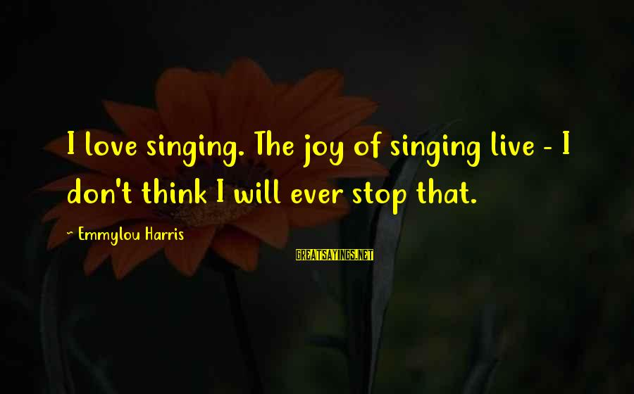 Non Stop Thinking Sayings By Emmylou Harris: I love singing. The joy of singing live - I don't think I will ever
